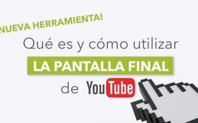 Pantalla final de Youtube. Nueva herramienta para hacer crecer tu canal rápidamente.